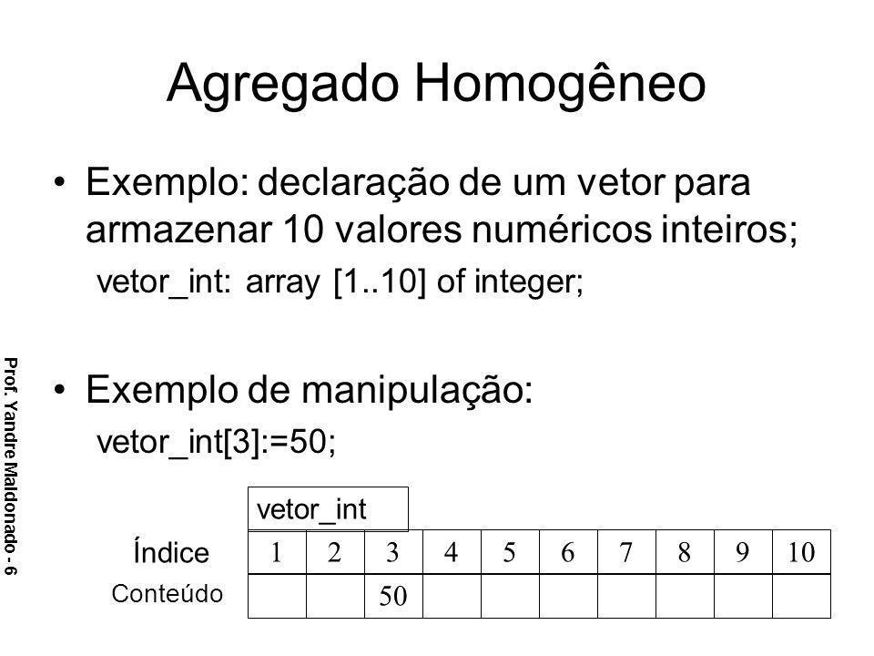 Agregado Homogêneo Exemplo: declaração de um vetor para armazenar 10 valores numéricos inteiros; vetor_int: array [1..10] of integer;